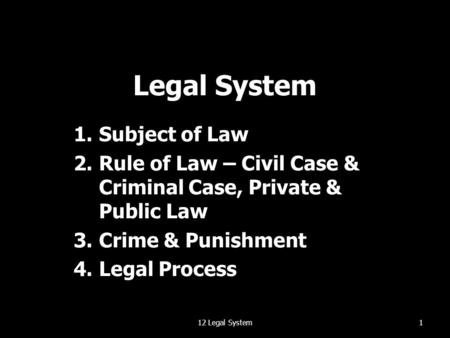 Legal System 1.Subject of Law 2.Rule of Law – Civil Case & Criminal Case, Private & Public Law 3.Crime & Punishment 4.Legal Process 112 Legal System.