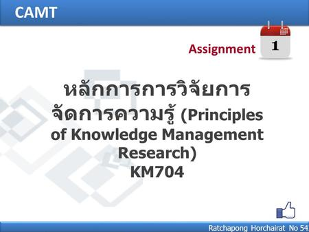 CAMT Ratchapong Horchairat No 542132031 หลักการการวิจัยการ จัดการความรู้ (Principles of Knowledge Management Research) KM704 1 Assignment.