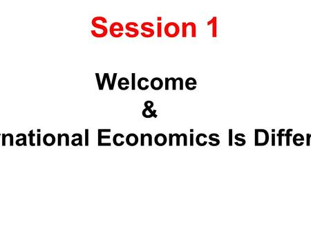 Session 1 Welcome & International Economics Is Different.