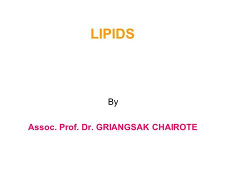 "LIPIDS By Assoc. Prof. Dr. GRIANGSAK CHAIROTE. Reference: 1.Chapman, ""Introduction to Lipids"", Mc Grae-Hill, London, 1969 2.M.I, Gurr and A.T, James,"