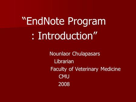 """EndNote Program : Introduction"" Nounlaor Chulapasars Librarian Faculty of Veterinary Medicine CMU 2008."
