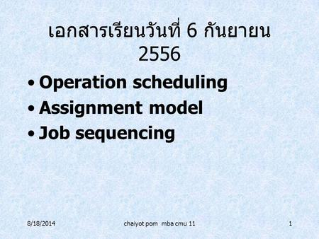 8/18/2014chaiyot pom mba cmu 111 เอกสารเรียนวันที่ 6 กันยายน 2556 Operation scheduling Assignment model Job sequencing.