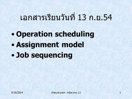 8/18/2014chaiyot pom mba cmu 111 เอกสารเรียนวันที่ 13 ก. ย.54 Operation scheduling Assignment model Job sequencing.