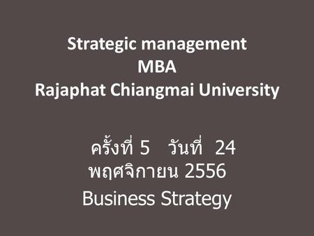 Strategic management MBA Rajaphat Chiangmai University ครั้งที่ 5 วันที่ 24 พฤศจิกายน 2556 Business Strategy.