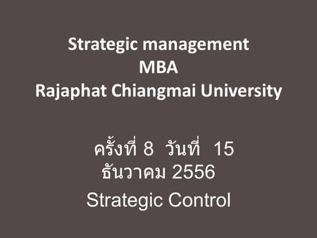Strategic management MBA Rajaphat Chiangmai University ครั้งที่ 8 วันที่ 15 ธันวาคม 2556 Strategic Control.