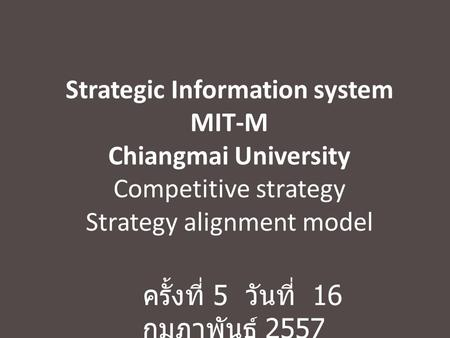 Strategic Information system MIT-M Chiangmai University Competitive strategy Strategy alignment model ครั้งที่ 5 วันที่ 16 กุมภาพันธ์ 2557.