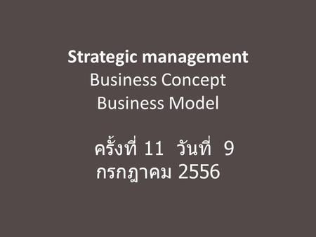 Strategic management Business Concept Business Model ครั้งที่ 11 วันที่ 9 กรกฎาคม 2556.