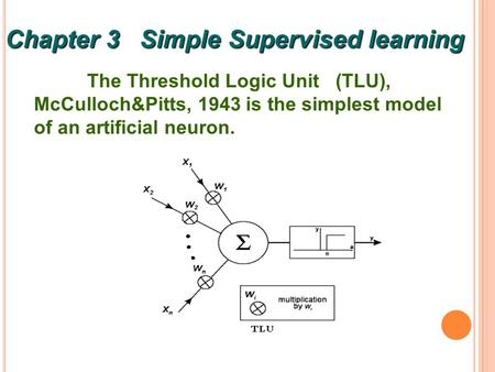 1 The Threshold Logic Unit (TLU), McCulloch&Pitts, 1943 is the simplest model of an artificial neuron. Chapter 3 Simple Supervised learning.