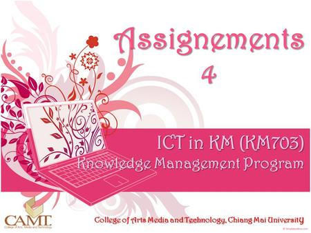 Assignements 4 ICT in KM (KM703) Knowledge Management Program College of Arts Media and Technology, Chiang Mai University.