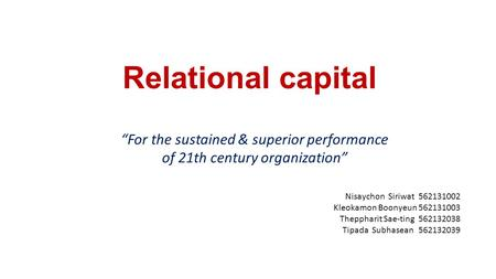 "Relational capital ""For the sustained & superior performance of 21th century organization"" Nisaychon Siriwat 562131002 Kleokamon Boonyeun 562131003 Theppharit."