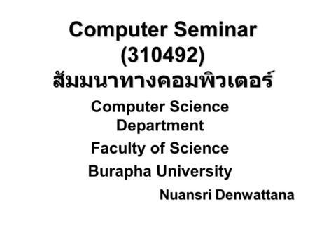 Computer Seminar (310492) สัมมนาทางคอมพิวเตอร์ Computer Science Department Faculty of Science Burapha University Nuansri Denwattana.