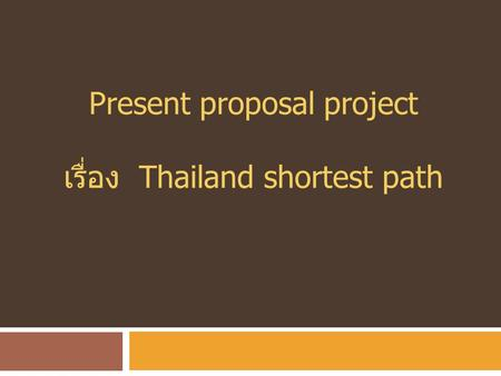 Present proposal project เรื่อง Thailand shortest path.
