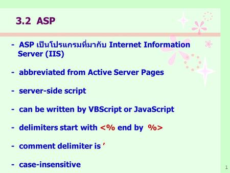 1 - ASP เป็นโปรแกรมที่มากับ Internet Information Server (IIS) - abbreviated from Active Server Pages - server-side script - can be written by VBScript.