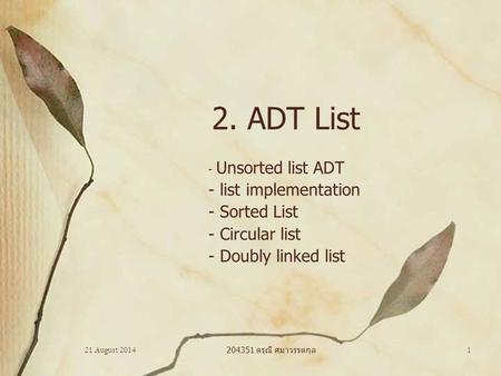 21 August 2014 204351 ดรุณี ศมาวรรตกุล 1 2. ADT List - Unsorted list ADT - list implementation - Sorted List - Circular list - Doubly linked list.