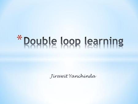 Double loop learning Jirawit Yanchinda.