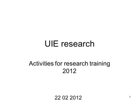 1 UIE research Activities for research training 2012 22 02 2012.