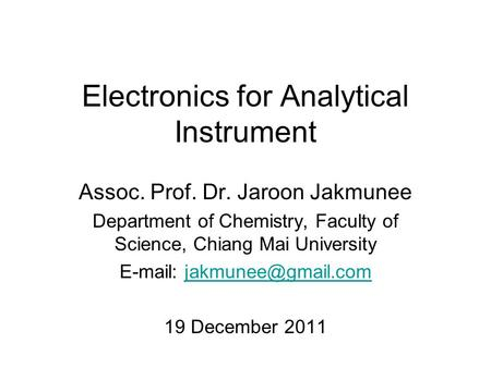 Electronics for Analytical Instrument Assoc. Prof. Dr. Jaroon Jakmunee Department of Chemistry, Faculty of Science, Chiang Mai University