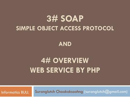 3# SOAP SIMPLE OBJECT ACCESS PROTOCOL AND 4# OVERVIEW WEB SERVICE BY PHP Suranglutch Chaokoksoohng Informatics BUU.