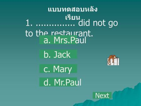 1................ did not go to the restaurant. a. Mrs.Paul b. Jack c. Mary d. Mr.Paul แบบทดสอบหลัง เรียน Next.