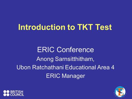 Introduction to TKT Test ERIC Conference Anong Sarnsitthitham, Ubon Ratchathani Educational Area 4 ERIC Manager.