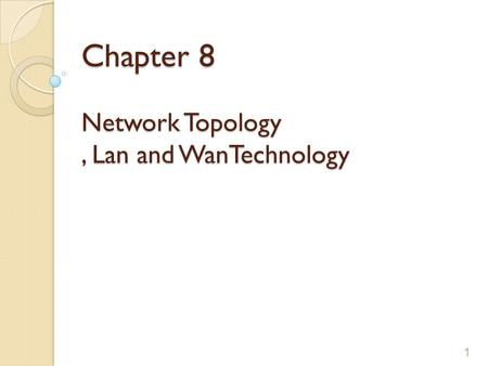 Chapter 8 Network Topology, Lan and WanTechnology 1.
