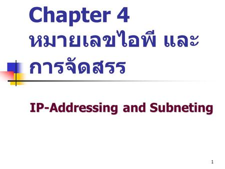 1 Chapter 4 หมายเลขไอพี และ การจัดสรร IP-Addressing and Subneting.