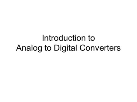 Introduction to Analog to Digital Converters. ADC Methods Direct conversion (Flash ADC) Ramp-compare ADC Successive-Approximation.