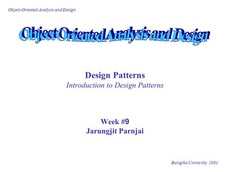 Burapha University, 2001 Object-Oriented Analysis and Design Design Patterns Introduction to Design Patterns Week #9 Jarungjit Parnjai.