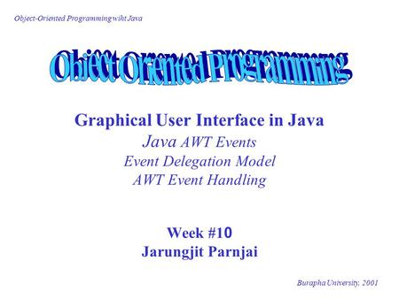 Object-Oriented Programming wiht Java Burapha University, 2001 Graphical User Interface in Java Java AWT Events Event Delegation Model AWT Event Handling.
