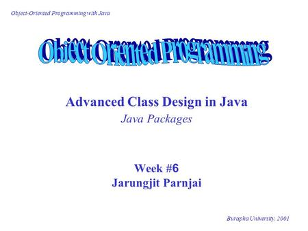 Object-Oriented Programming with Java Burapha University, 2001 Advanced Class Design in Java Java Packages Week #6 Jarungjit Parnjai.
