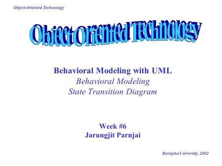 Burapha University, 2002 Object-Oriented Technology Behavioral Modeling with UML Behavioral Modeling State Transition Diagram Week #6 Jarungjit Parnjai.