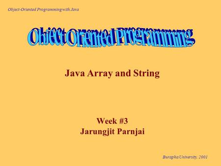 Object-Oriented Programming with Java Burapha University, 2001 Java Array and String Week #3 Jarungjit Parnjai.