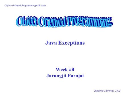 Object-Oriented Programming with Java Burapha University, 2001 Java Exceptions Week #9 Jarungjit Parnjai.