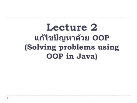 Lecture 2 แก้ไขปัญหาด้วย OOP (Solving problems using OOP in Java)