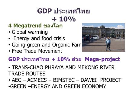 GDP ประเทศไทย + 10% 4 Megatrend ของโลก Global warming Energy and food crisis Going green and Organic Farming Free Trade Movement GDP ประเทศไทย + 10% ด้วย.