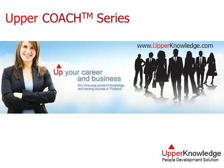 People Development Solution Upper Coach Series Copy Right Reserved. UpperKnowledge.com Upper COACH TM Series People Development Solution www.UpperKnowledge.com.