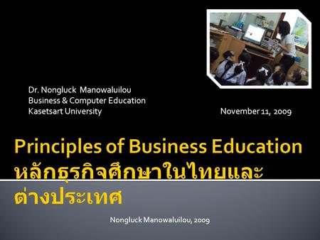 Dr. Nongluck Manowaluilou Business & Computer Education Kasetsart UniversityNovember 11, 2009 Nongluck Manowaluilou, 2009.