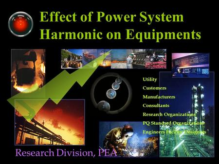 Effect of Power System Harmonic on Equipments Research Division, PEA Utility Customers Manufacturers Consultants Research Organizations PQ Standard Organizations.