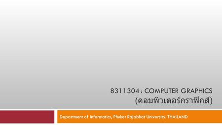 8311304 : COMPUTER GRAPHICS ( คอมพิวเตอร์กราฟิกส์ ) Department of Informatics, Phuket Rajabhat University. THAILAND.