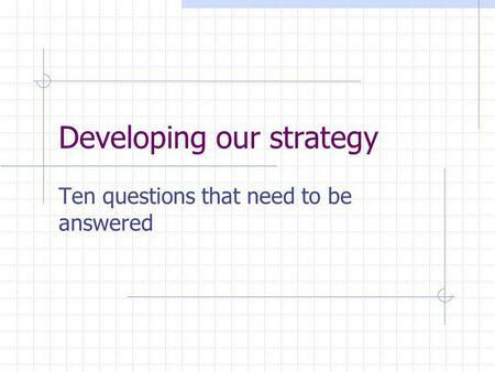 Developing our strategy Ten questions that need to be answered.