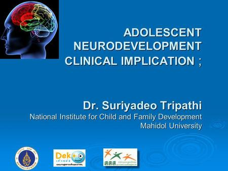 ADOLESCENT NEURODEVELOPMENT CLINICAL IMPLICATION ; Dr. Suriyadeo Tripathi National Institute for Child and Family Development Mahidol University.