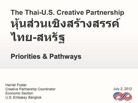 The Thai-U.S. Creative Partnership หุ้นส่วนเชิงสร้างสรรค์ ไทย - สหรัฐ Priorities & Pathways Harriet Foster Creative Partnership Coordinator Economic Section.