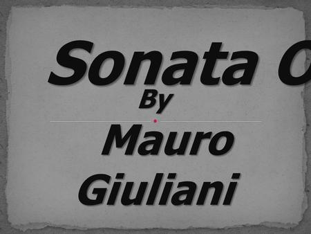 Sonata Op.15 By Mauro Giuliani Mauro Giuliani. Mauro Giuliani Born in 1781 at Bisceglie, Italy 1806 moved toVienna 1815 concert tours in Europe with the.