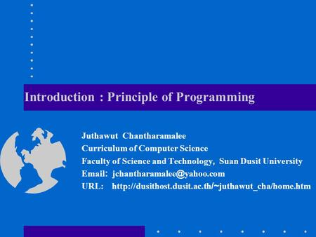 Introduction : Principle of Programming Juthawut Chantharamalee Curriculum of Computer Science Faculty of Science and Technology, Suan Dusit University.