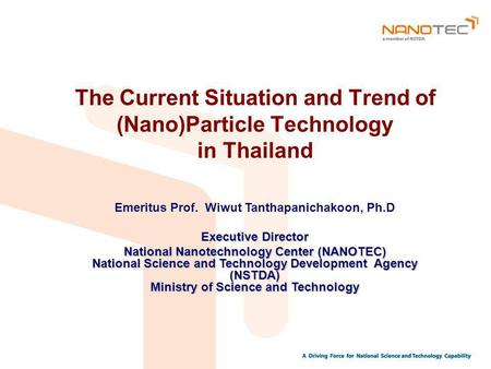 The Current Situation and Trend of (Nano)Particle Technology in Thailand Emeritus Prof. Wiwut Tanthapanichakoon, Ph.D Executive Director National Nanotechnology.