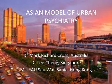 ASIAN MODEL OF URBAN PSYCHIATRY Dr Mark Richard Cross, Australia Dr Lee Cheng, Singapore Ms. YAU Sau Wai, Sania, Hong Kong.