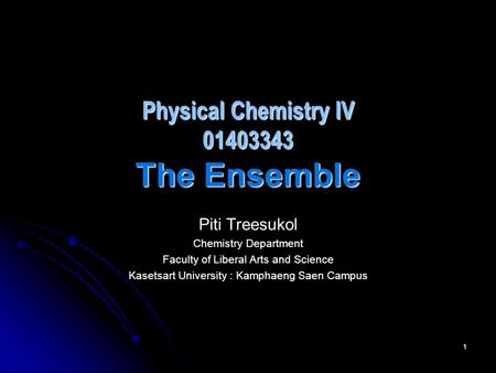 1 Physical Chemistry IV 01403343 The Ensemble Piti Treesukol Chemistry Department Faculty of Liberal Arts and Science Kasetsart University : Kamphaeng.