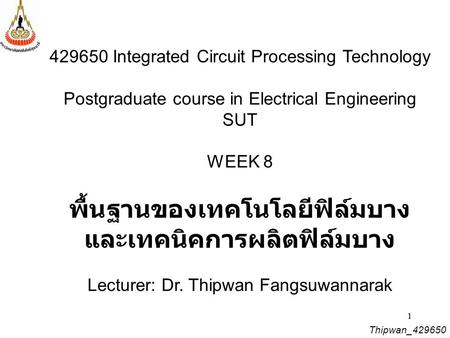 11 429650 Integrated Circuit Processing Technology Postgraduate course in Electrical Engineering SUT WEEK 8 พื้นฐานของเทคโนโลยีฟิล์มบาง และเทคนิคการผลิตฟิล์มบาง.