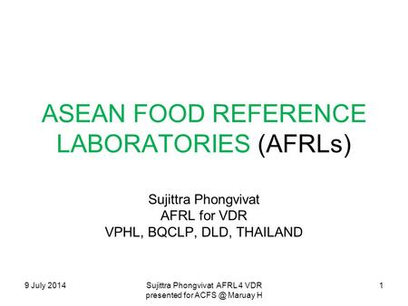 9 July 2014Sujittra Phongvivat AFRL 4 VDR presented for Maruay H ASEAN FOOD REFERENCE LABORATORIES (AFRLs) Sujittra Phongvivat AFRL for VDR VPHL,