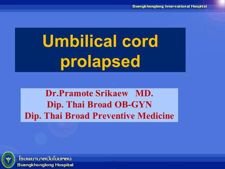 Umbilical cord prolapsed Dr.Pramote Srikaew MD. Dip. Thai Broad OB-GYN Dip. Thai Broad Preventive Medicine.